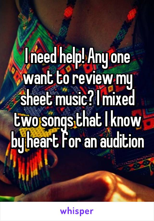 I need help! Any one want to review my sheet music? I mixed two songs that I know by heart for an audition