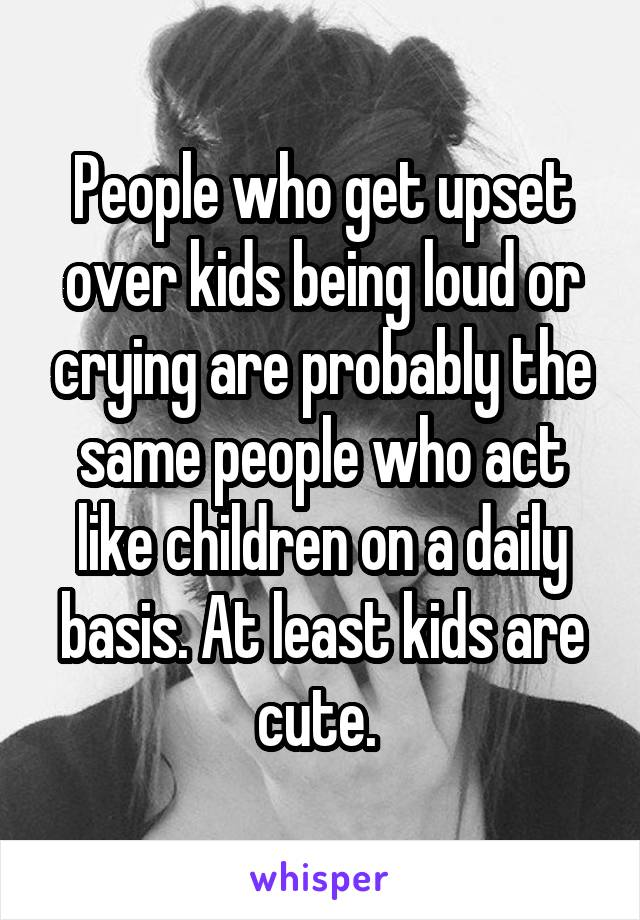 People who get upset over kids being loud or crying are probably the same people who act like children on a daily basis. At least kids are cute.