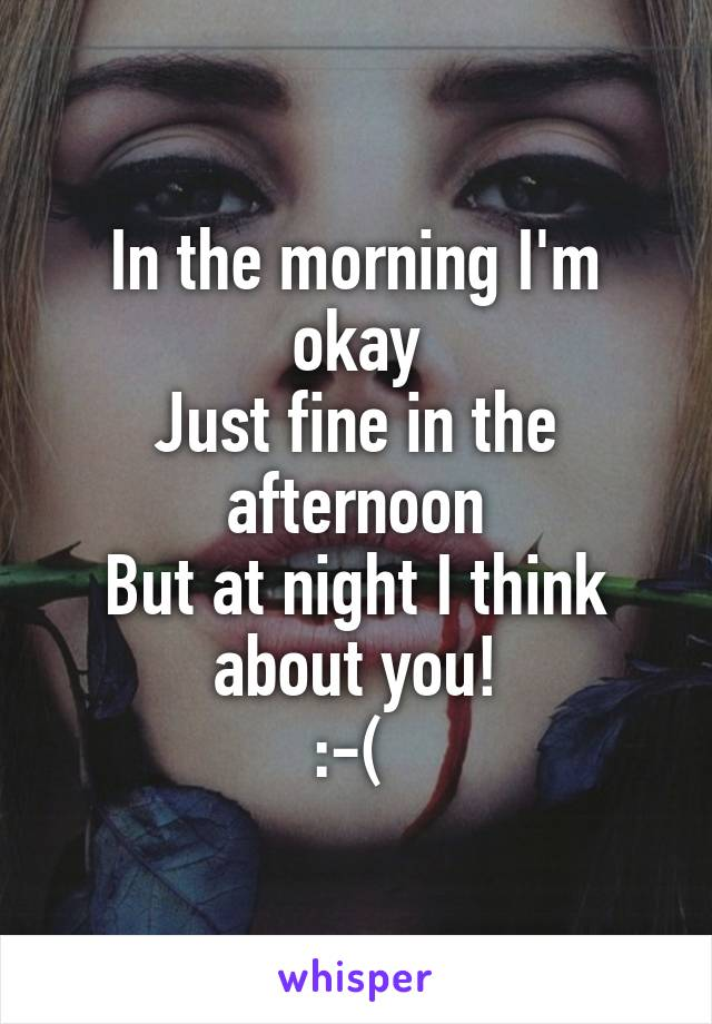 In the morning I'm okay Just fine in the afternoon But at night I think about you! :-(