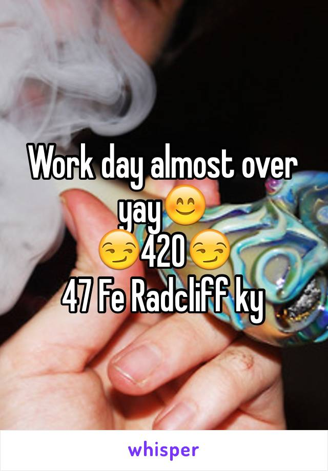 Work day almost over yay😊 😏420😏 47 Fe Radcliff ky