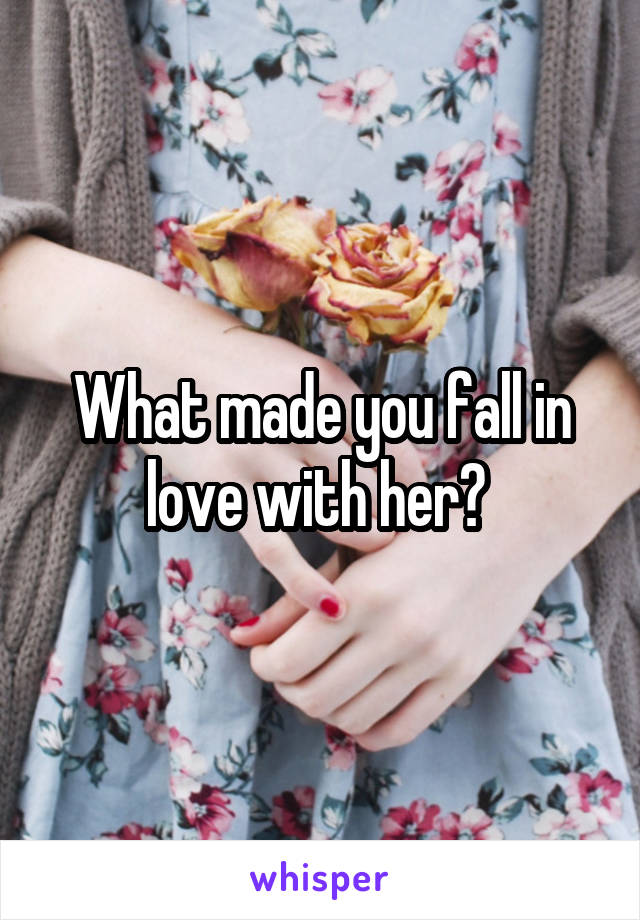 What made you fall in love with her?