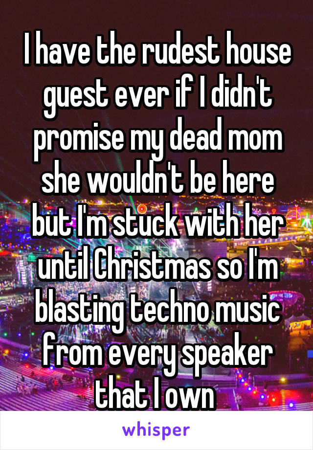 I have the rudest house guest ever if I didn't promise my dead mom she wouldn't be here but I'm stuck with her until Christmas so I'm blasting techno music from every speaker that I own
