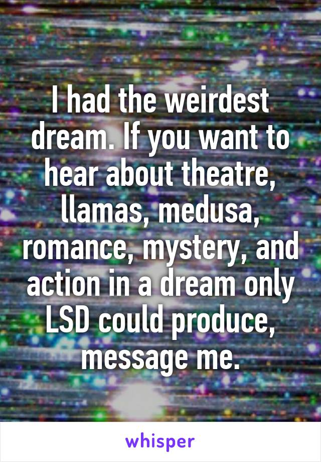 I had the weirdest dream. If you want to hear about theatre, llamas, medusa, romance, mystery, and action in a dream only LSD could produce, message me.