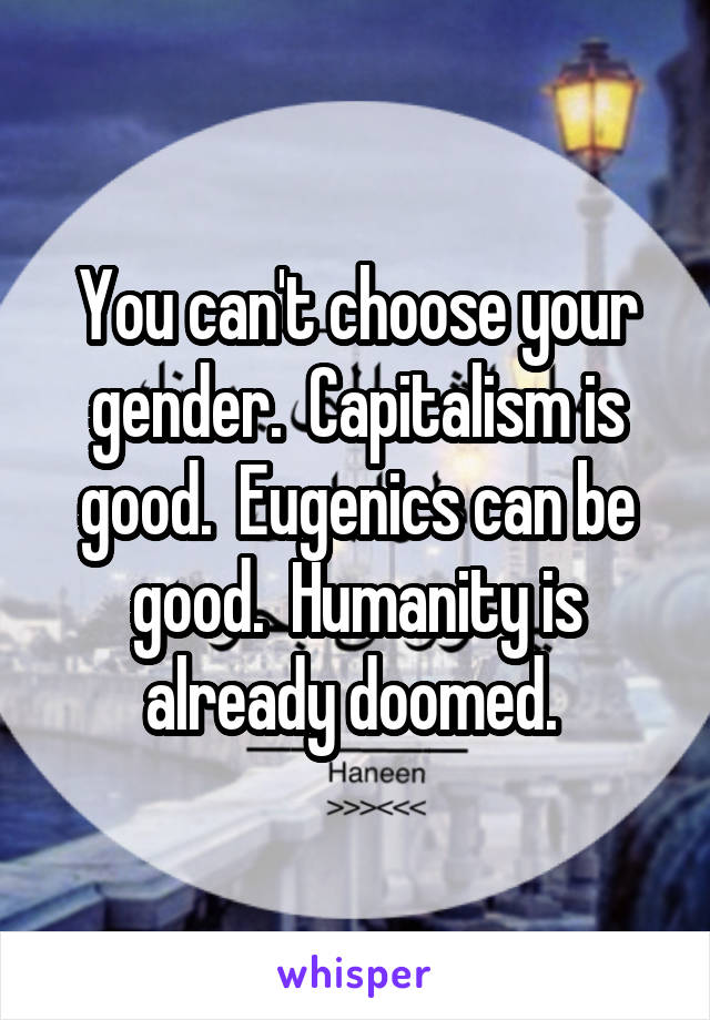 You can't choose your gender.  Capitalism is good.  Eugenics can be good.  Humanity is already doomed.