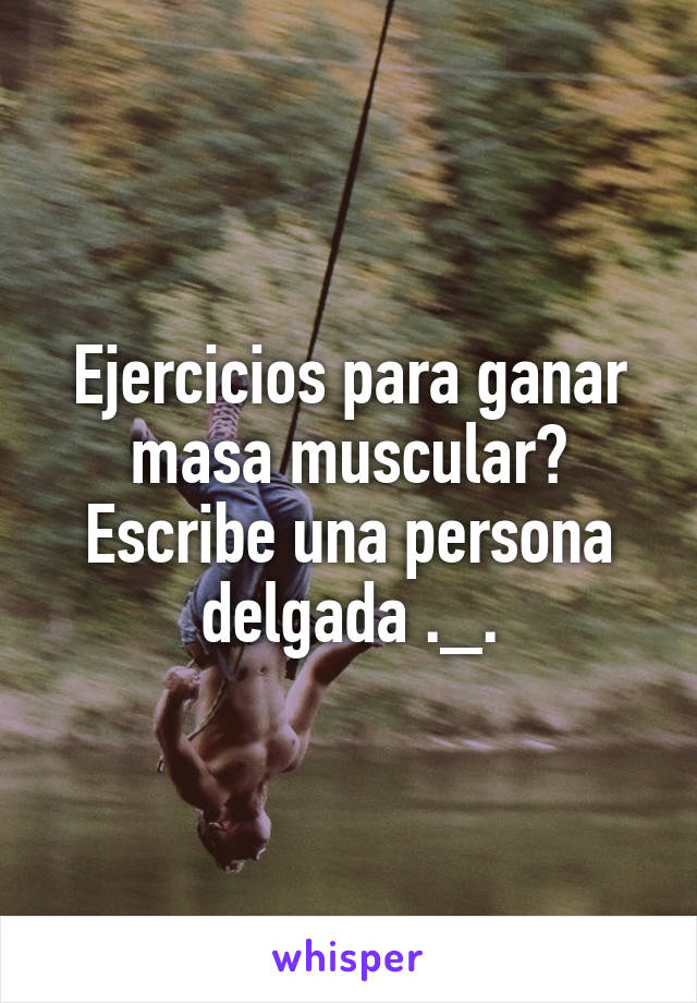 Ejercicios para ganar masa muscular? Escribe una persona delgada ._.