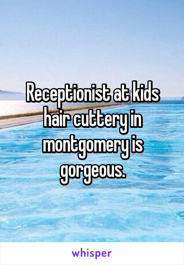 Receptionist at kids hair cuttery in montgomery is gorgeous.