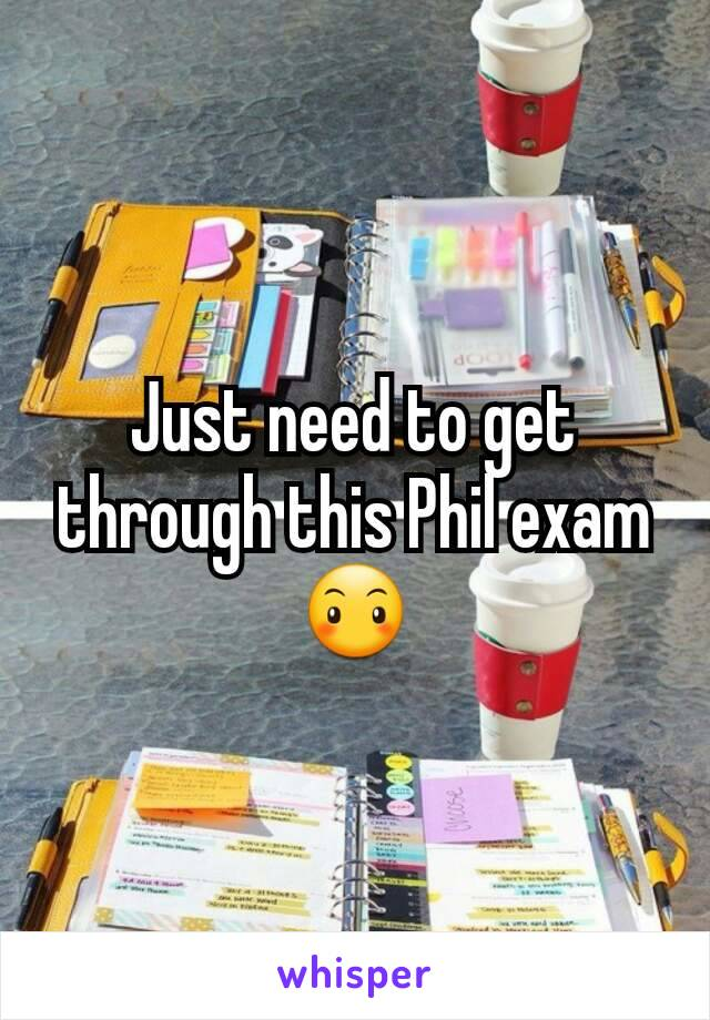 Just need to get through this Phil exam 😶