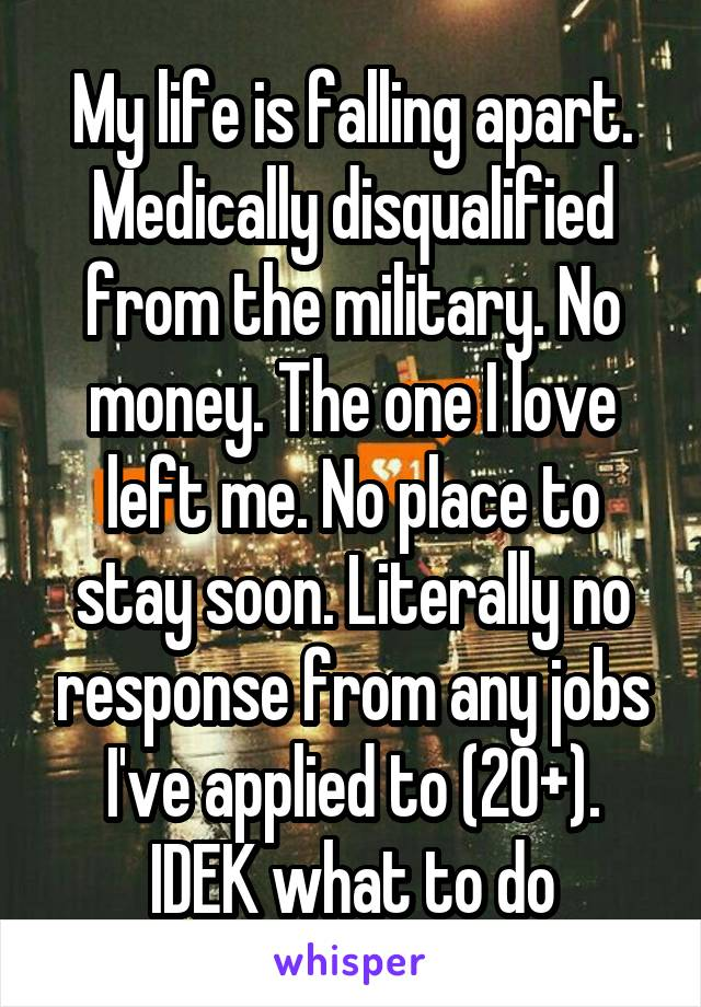 My life is falling apart. Medically disqualified from the military. No money. The one I love left me. No place to stay soon. Literally no response from any jobs I've applied to (20+). IDEK what to do