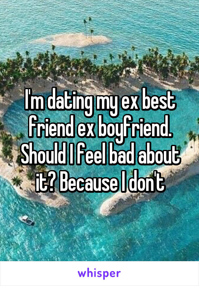 I'm dating my ex best friend ex boyfriend. Should I feel bad about it? Because I don't