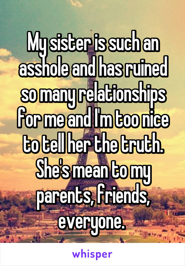 My sister is such an asshole and has ruined so many relationships for me and I'm too nice to tell her the truth. She's mean to my parents, friends, everyone.