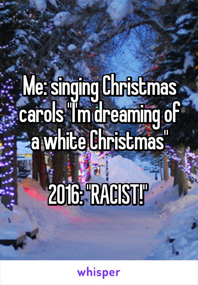 "Me: singing Christmas carols ""I'm dreaming of a white Christmas""  2016: ""RACIST!"""