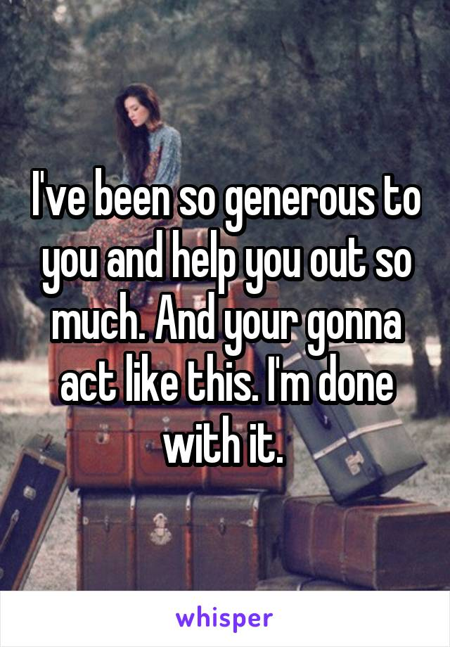 I've been so generous to you and help you out so much. And your gonna act like this. I'm done with it.