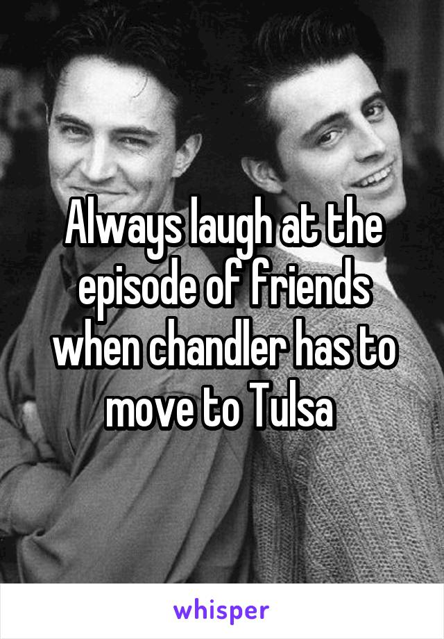 Always laugh at the episode of friends when chandler has to move to Tulsa