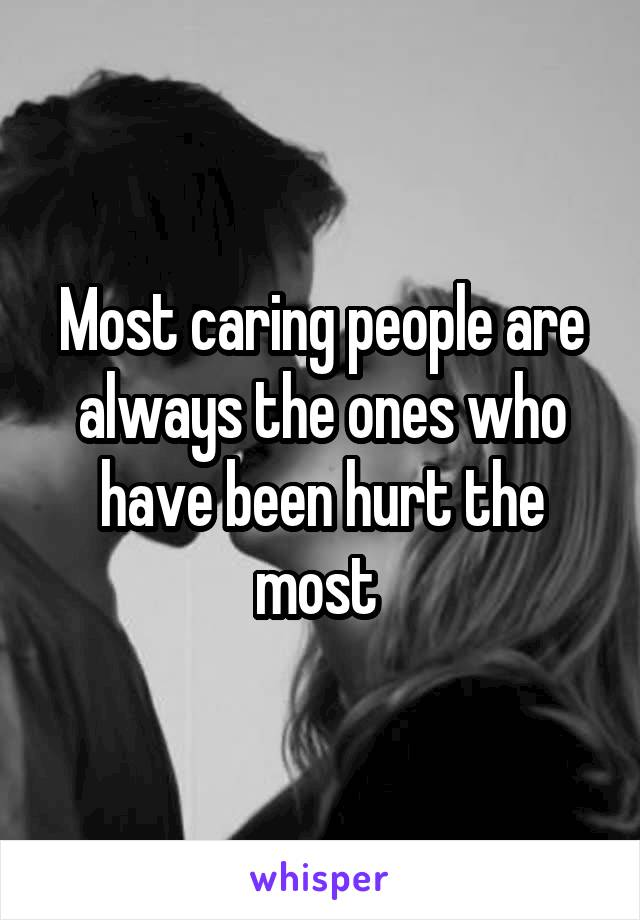 Most caring people are always the ones who have been hurt the most