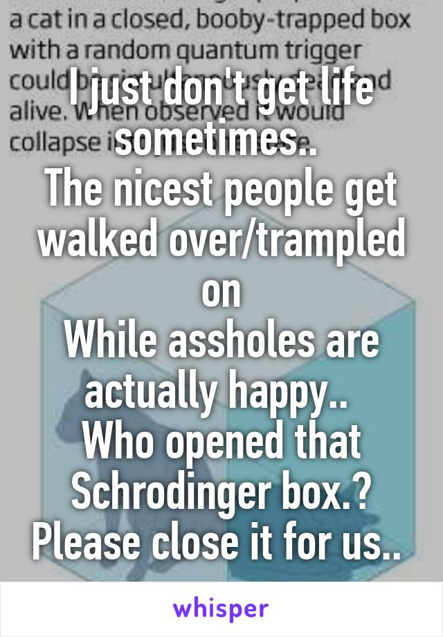I just don't get life sometimes..  The nicest people get walked over/trampled on While assholes are actually happy..  Who opened that Schrodinger box.? Please close it for us..