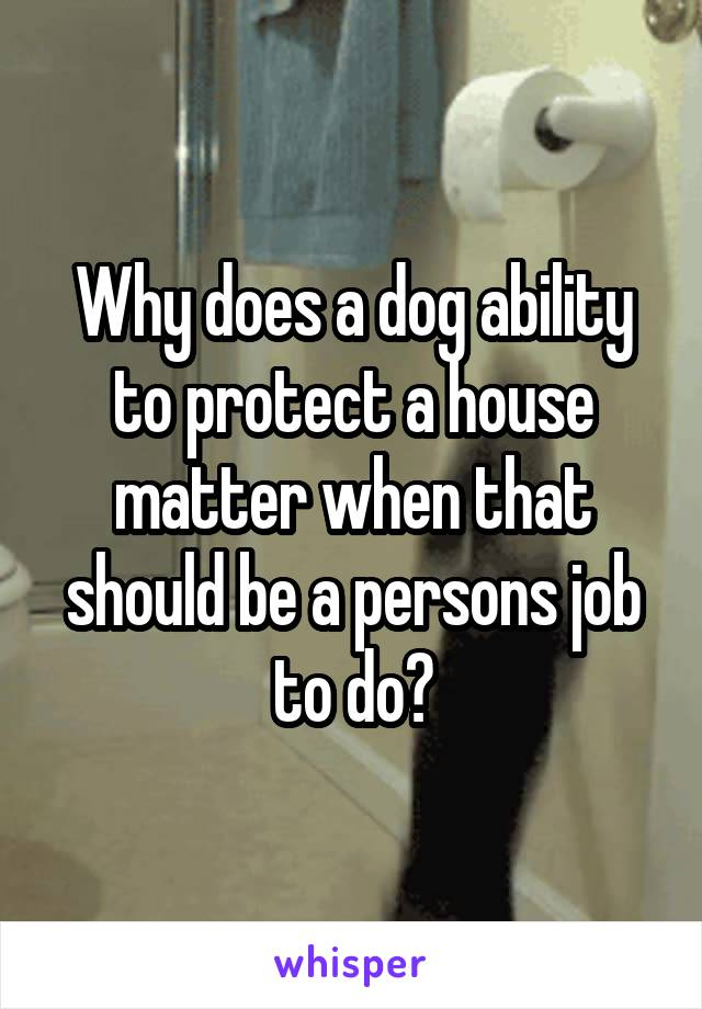 Why does a dog ability to protect a house matter when that should be a persons job to do?