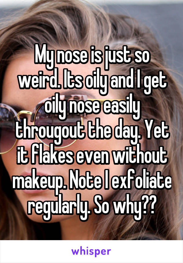 My nose is just so weird. Its oily and I get oily nose easily througout the day. Yet it flakes even without makeup. Note I exfoliate regularly. So why??