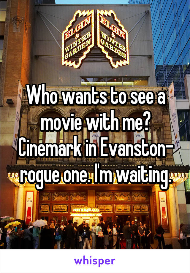 Who wants to see a movie with me? Cinemark in Evanston- rogue one. I'm waiting.