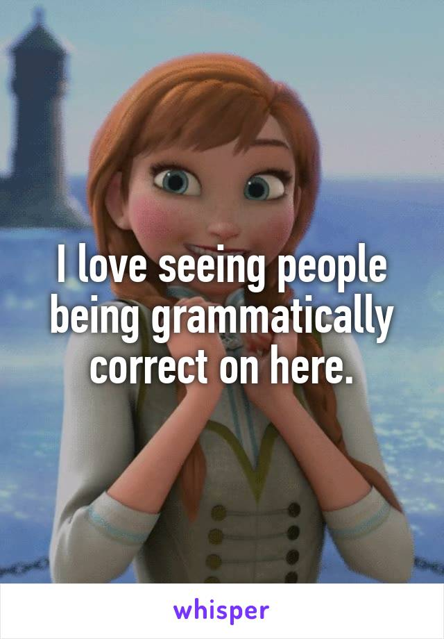 I love seeing people being grammatically correct on here.