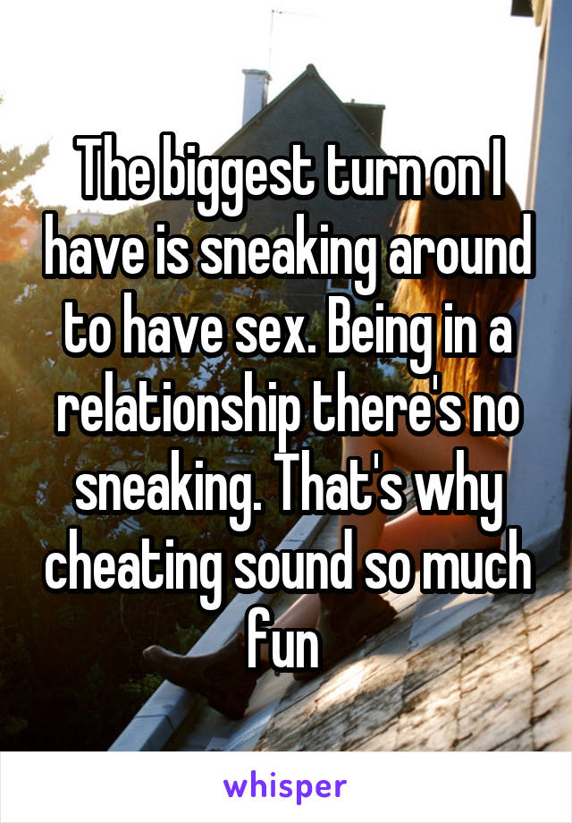 The biggest turn on I have is sneaking around to have sex. Being in a relationship there's no sneaking. That's why cheating sound so much fun