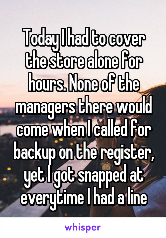 Today I had to cover the store alone for hours. None of the managers there would come when I called for backup on the register, yet I got snapped at everytime I had a line