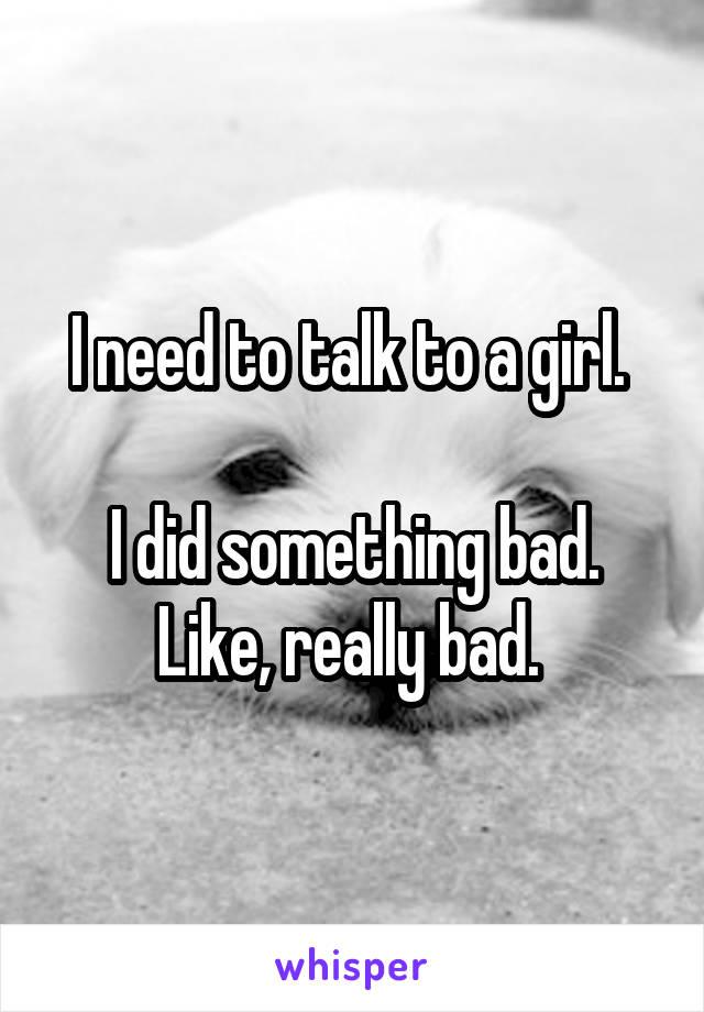 I need to talk to a girl.   I did something bad. Like, really bad.