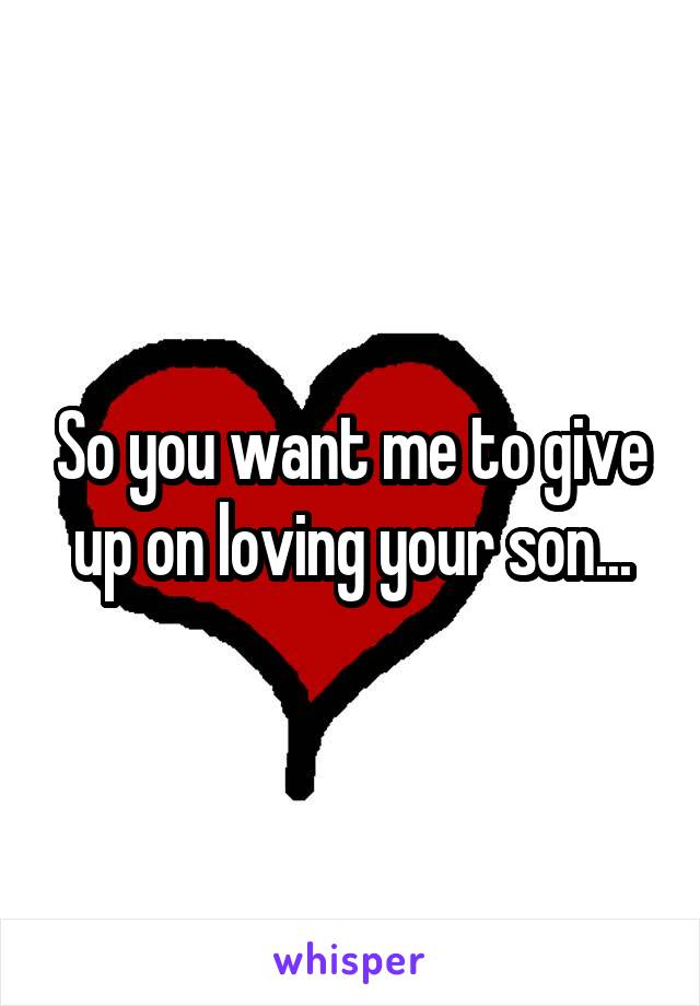 So you want me to give up on loving your son...