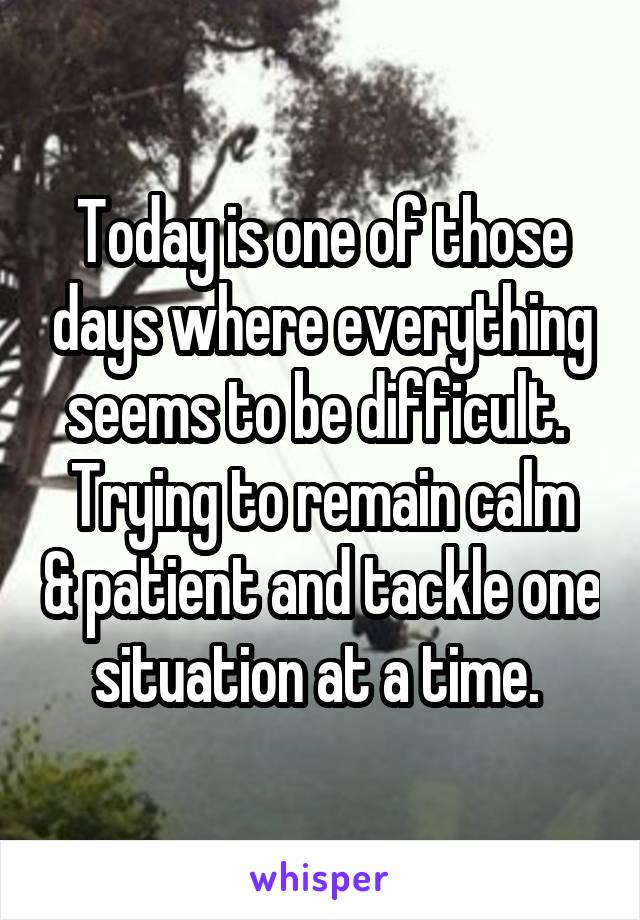 Today is one of those days where everything seems to be difficult.  Trying to remain calm & patient and tackle one situation at a time.