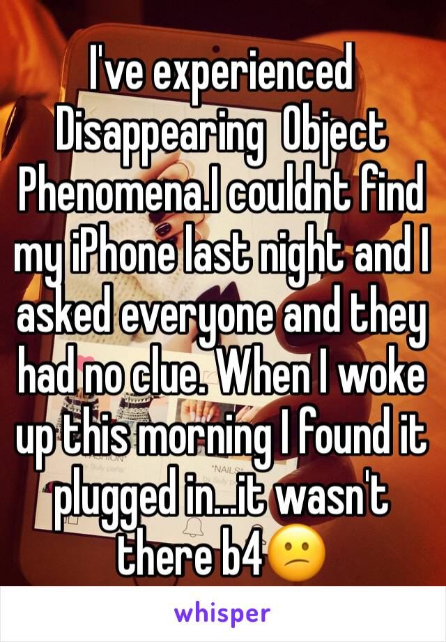 I've experienced  Disappearing  Object Phenomena.I couldnt find my iPhone last night and I asked everyone and they had no clue. When I woke up this morning I found it plugged in...it wasn't there b4😕