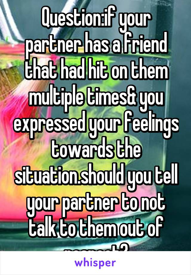 Question:if your partner has a friend that had hit on them multiple times& you expressed your feelings towards the situation.should you tell your partner to not talk to them out of respect?