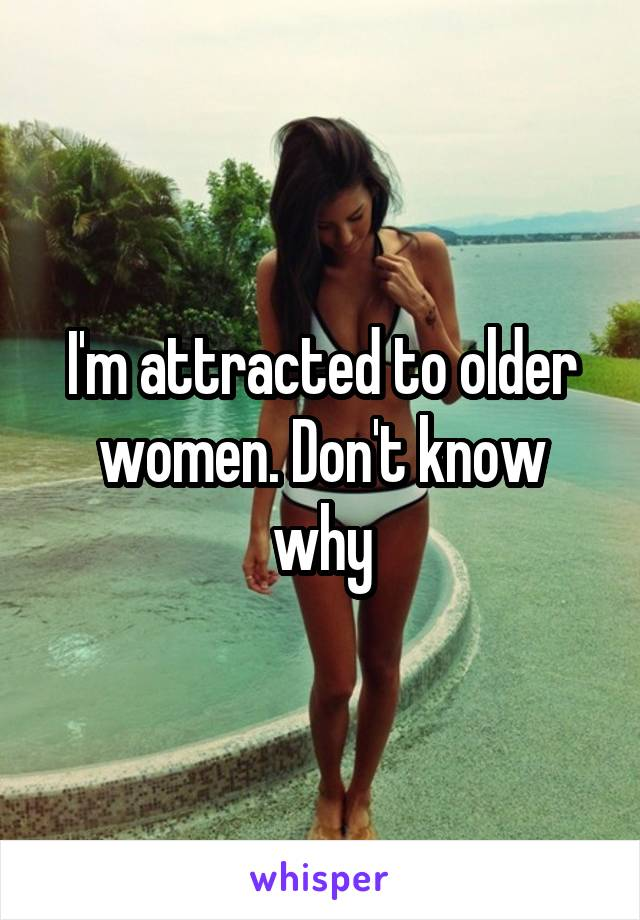 I'm attracted to older women. Don't know why