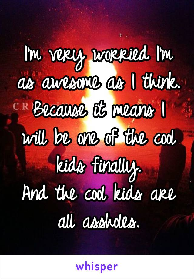 I'm very worried I'm as awesome as I think. Because it means I will be one of the cool kids finally. And the cool kids are all assholes.