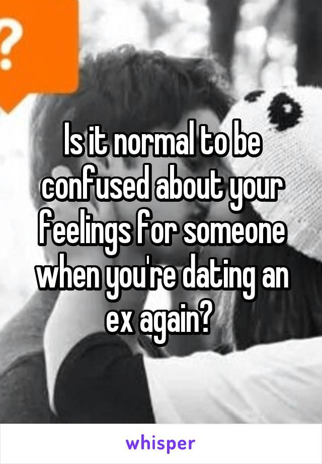 Is it normal to be confused about your feelings for someone when you're dating an ex again?