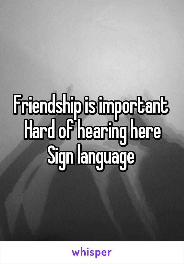 Friendship is important  Hard of hearing here Sign language