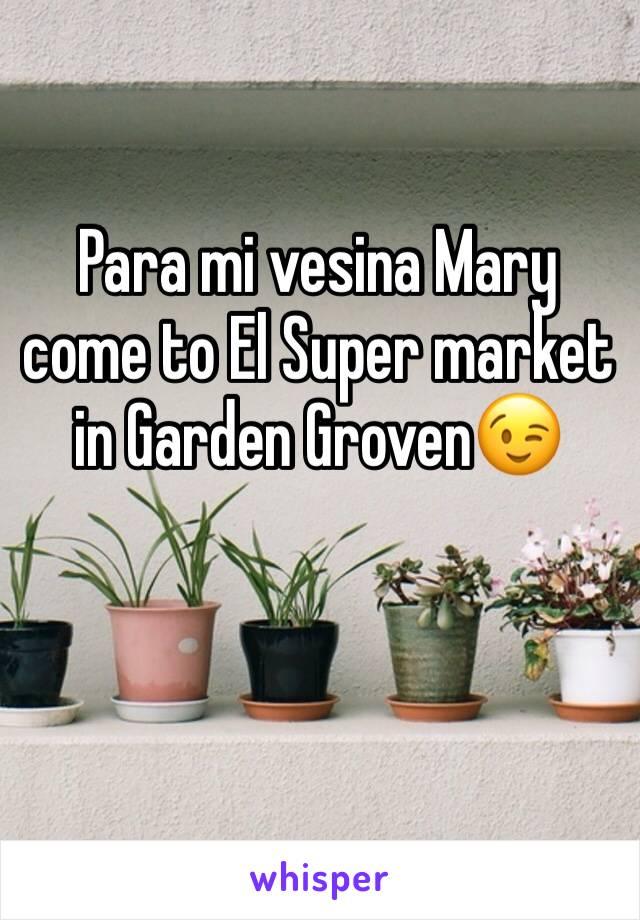 Para mi vesina Mary come to El Super market in Garden Groven😉