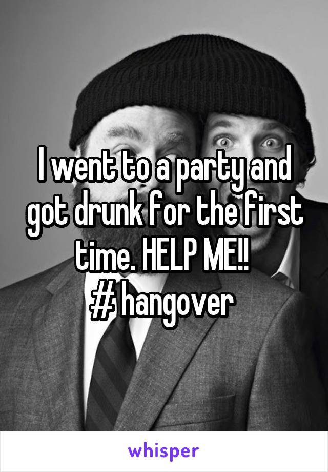 I went to a party and got drunk for the first time. HELP ME!!  # hangover