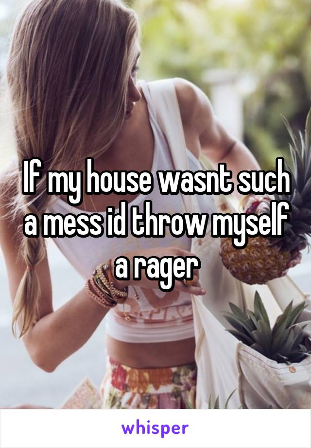 If my house wasnt such a mess id throw myself a rager