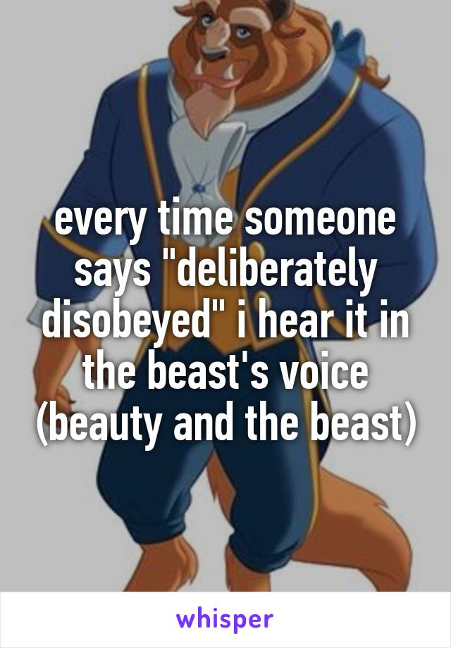 "every time someone says ""deliberately disobeyed"" i hear it in the beast's voice (beauty and the beast)"