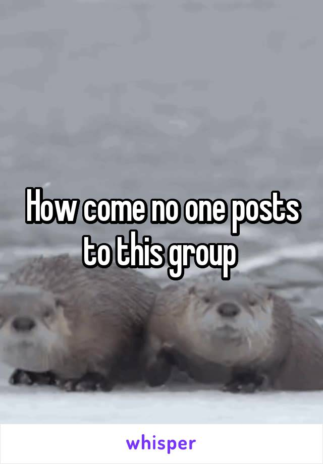 How come no one posts to this group