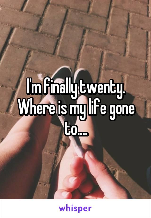 I'm finally twenty. Where is my life gone to....