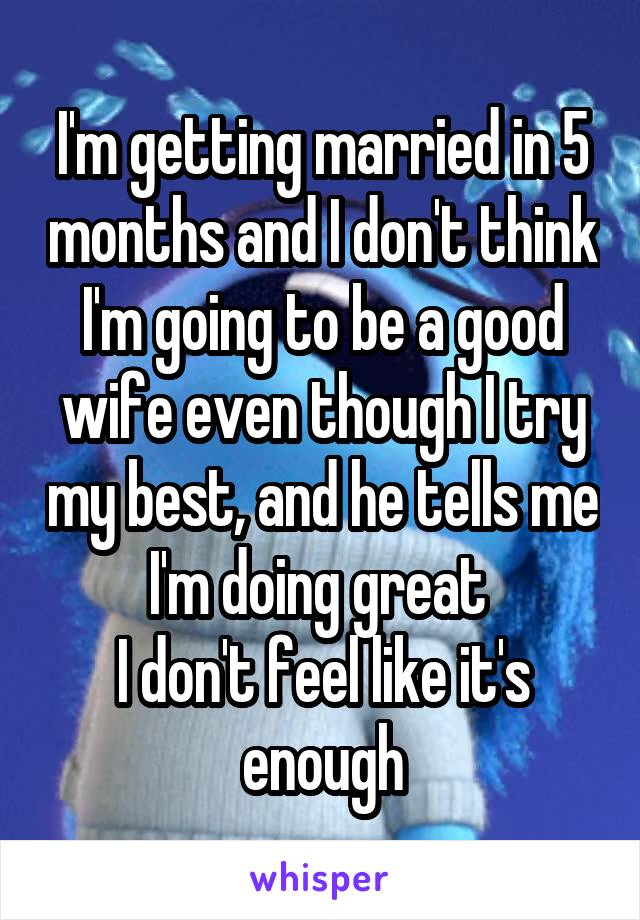 I'm getting married in 5 months and I don't think I'm going to be a good wife even though I try my best, and he tells me I'm doing great  I don't feel like it's enough