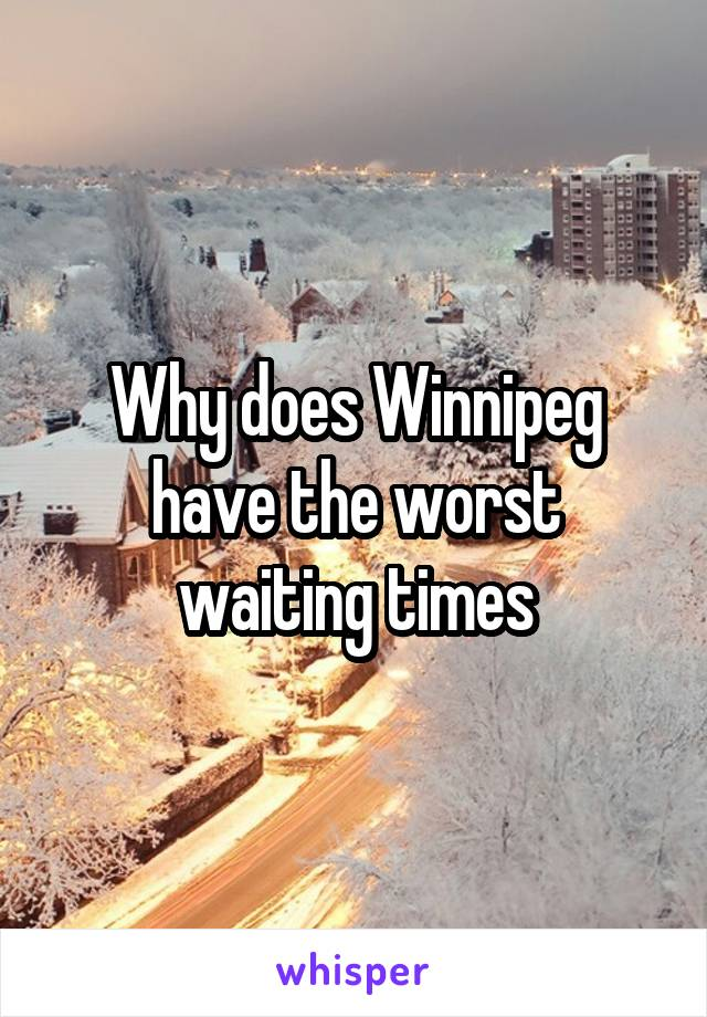 Why does Winnipeg have the worst waiting times