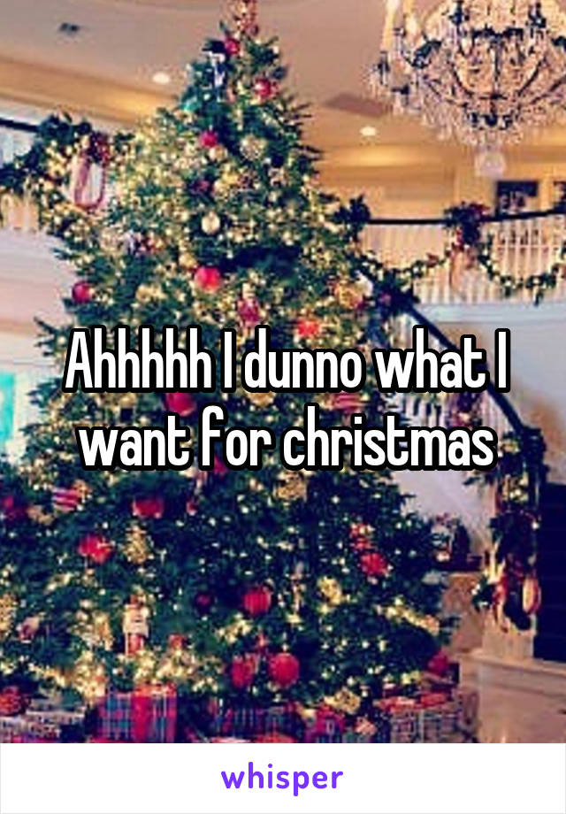 Ahhhhh I dunno what I want for christmas