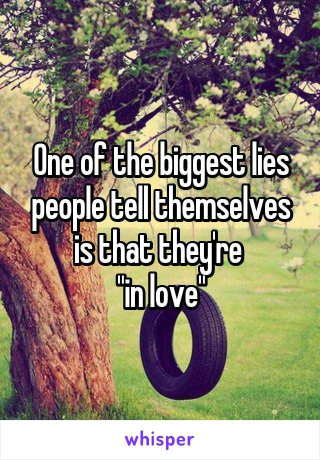 """One of the biggest lies people tell themselves is that they're  """"in love"""""""