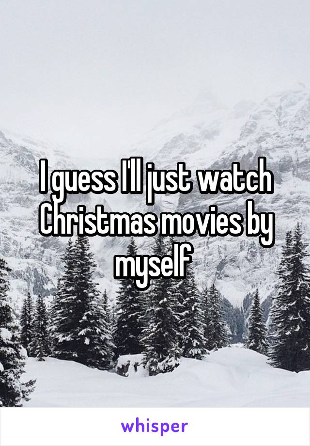 I guess I'll just watch Christmas movies by myself