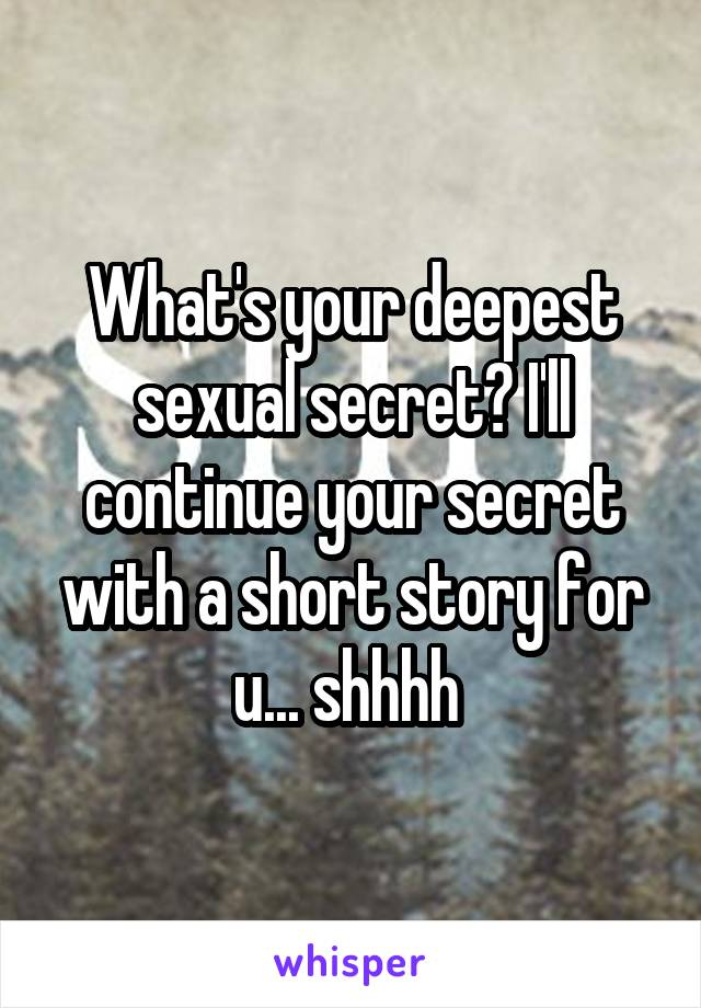 What's your deepest sexual secret? I'll continue your secret with a short story for u... shhhh