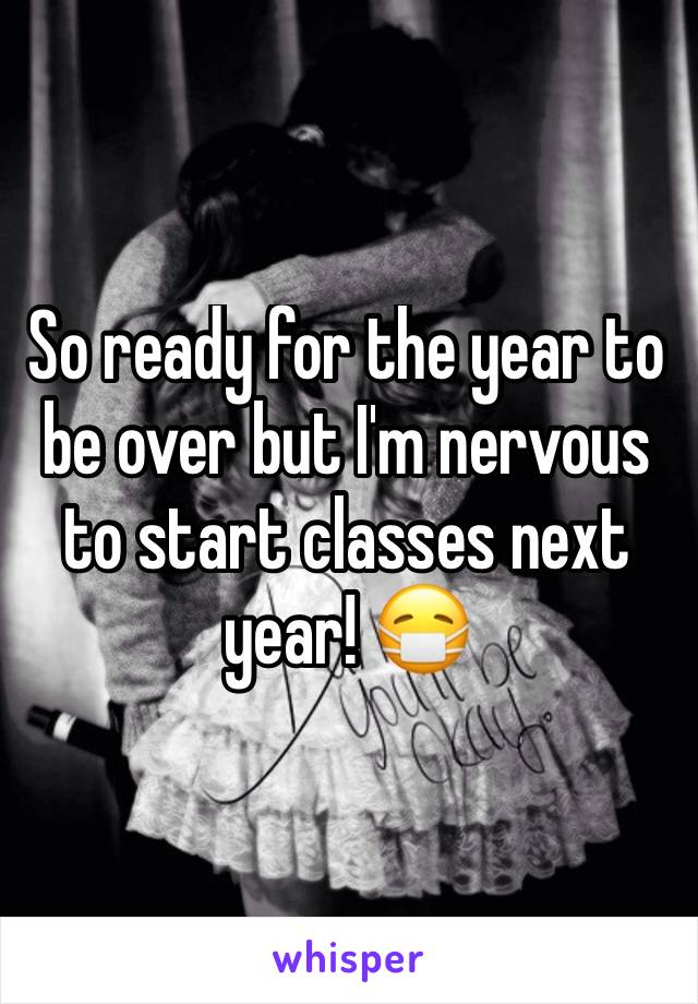 So ready for the year to be over but I'm nervous to start classes next year! 😷