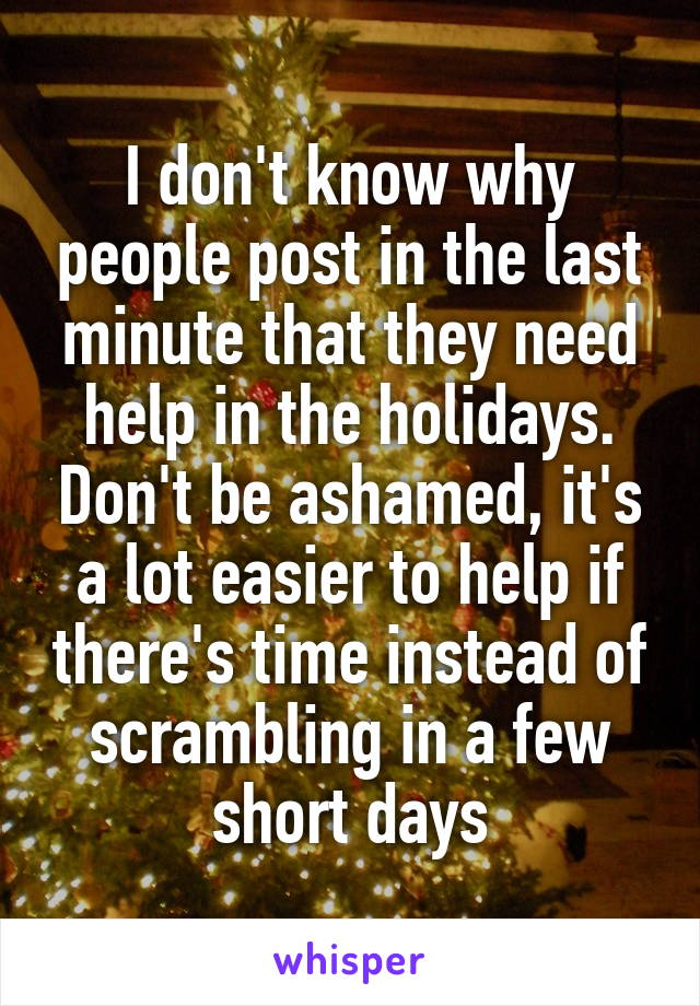 I don't know why people post in the last minute that they need help in the holidays. Don't be ashamed, it's a lot easier to help if there's time instead of scrambling in a few short days