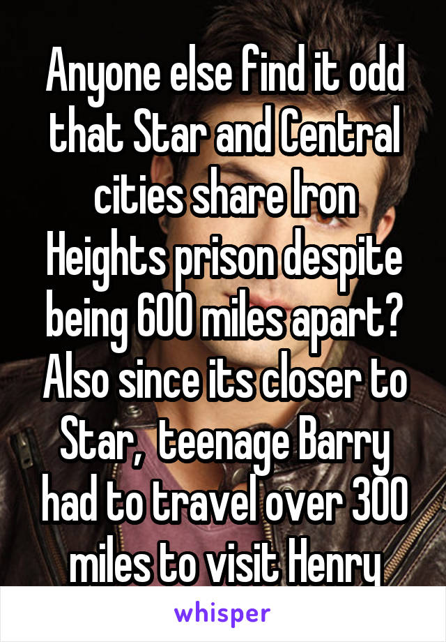 Anyone else find it odd that Star and Central cities share Iron Heights prison despite being 600 miles apart? Also since its closer to Star,  teenage Barry had to travel over 300 miles to visit Henry