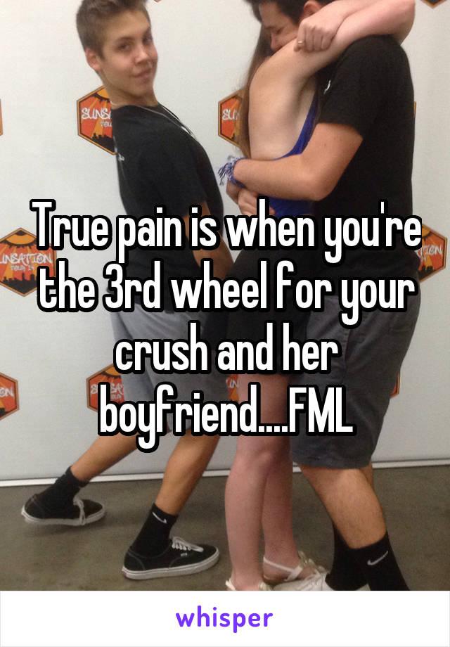 True pain is when you're the 3rd wheel for your crush and her boyfriend....FML